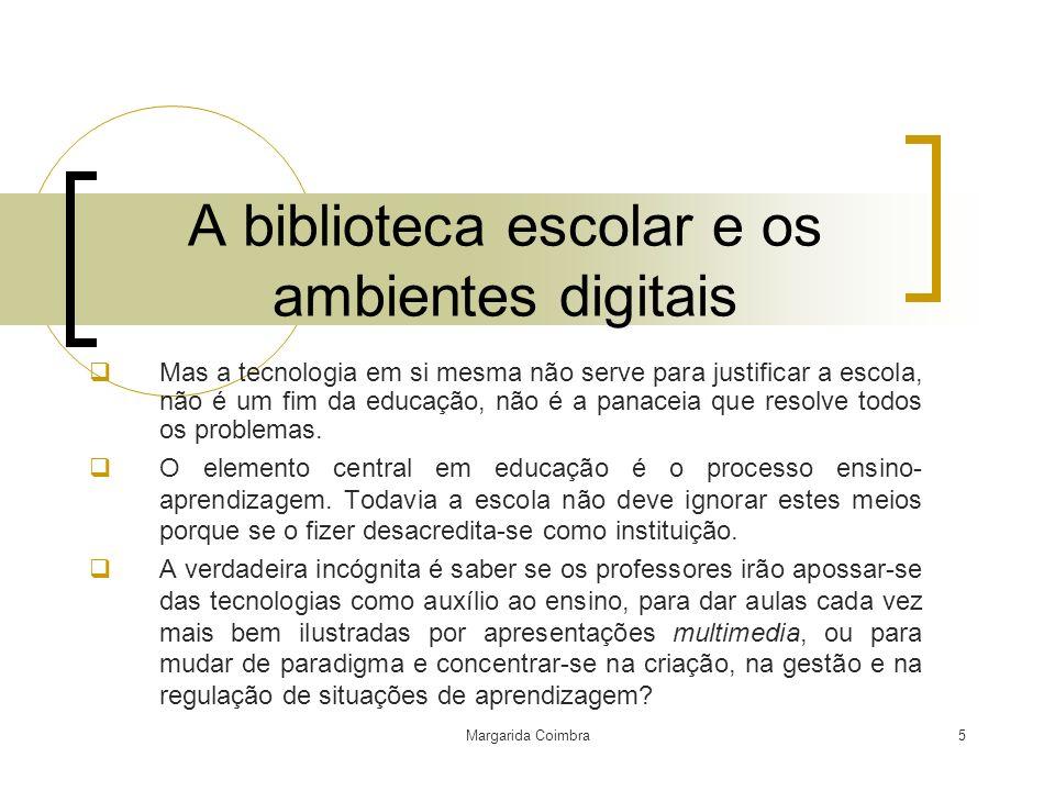 Margarida Coimbra5 A biblioteca escolar e os ambientes digitais Mas a tecnologia em si mesma não serve para justificar a escola, não é um fim da educa