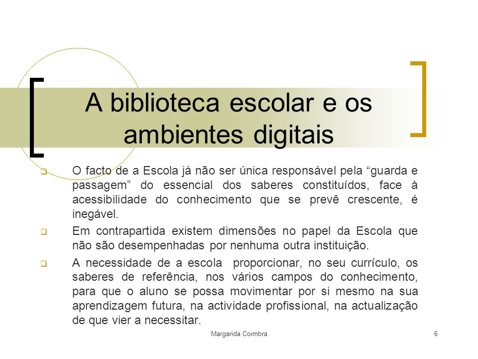 Margarida Coimbra6 A biblioteca escolar e os ambientes digitais O facto de a Escola já não ser única responsável pela guarda e passagem do essencial d