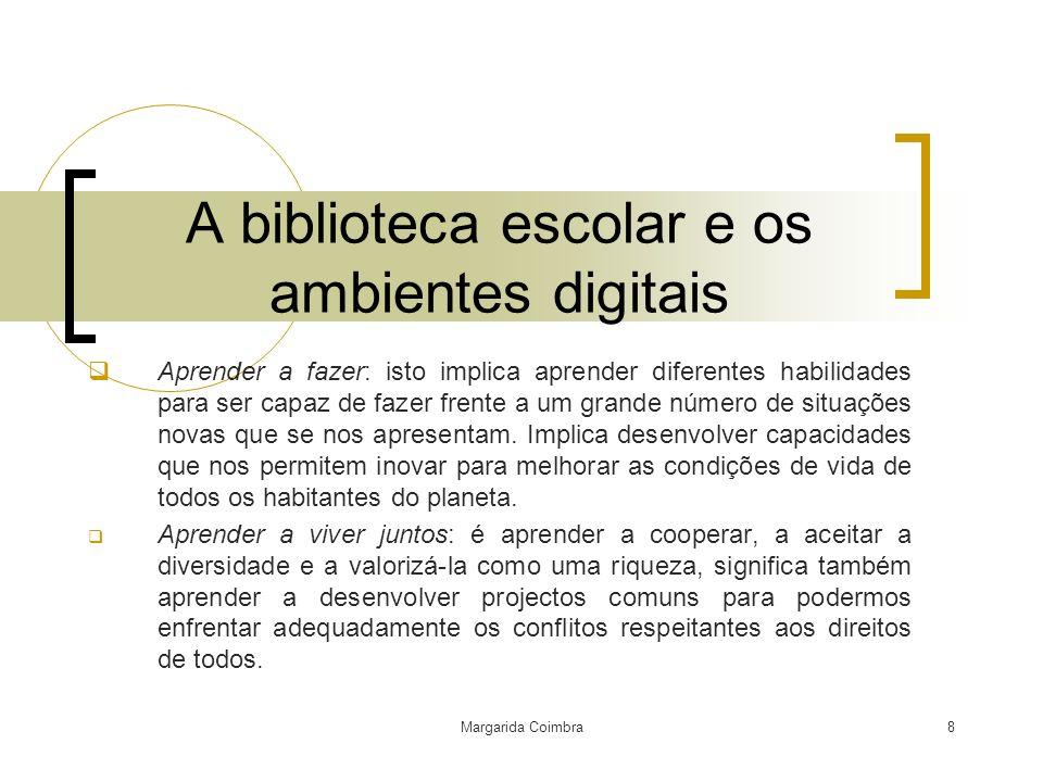 Margarida Coimbra8 A biblioteca escolar e os ambientes digitais Aprender a fazer: isto implica aprender diferentes habilidades para ser capaz de fazer
