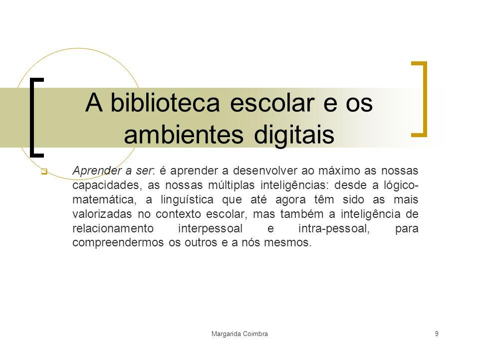 Margarida Coimbra9 A biblioteca escolar e os ambientes digitais Aprender a ser: é aprender a desenvolver ao máximo as nossas capacidades, as nossas mú