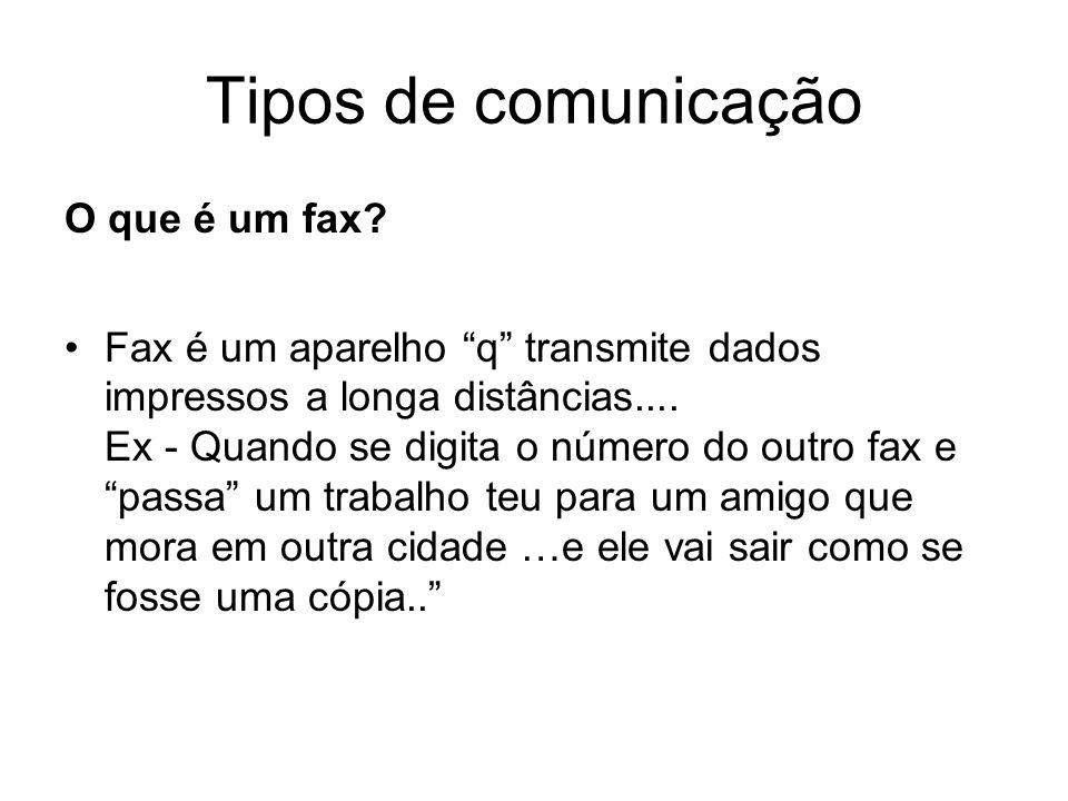Tipos de comunicação O que é um fax? Fax é um aparelho q transmite dados impressos a longa distâncias.... Ex - Quando se digita o número do outro fax
