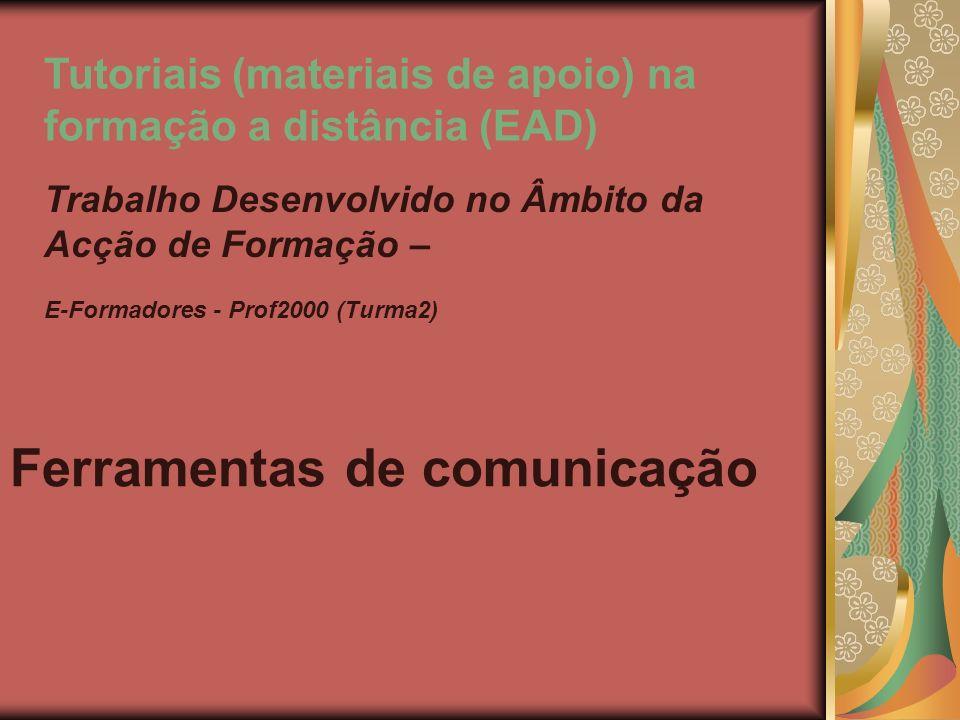 Ferramentas de comunicação Trabalho Desenvolvido no Âmbito da Acção de Formação – E-Formadores - Prof2000 (Turma2) Tutoriais (materiais de apoio) na formação a distância (EAD)