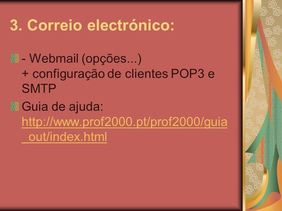 3. Correio electrónico: - Webmail (opções...) + configuração de clientes POP3 e SMTP Guia de ajuda: http://www.prof2000.pt/prof2000/guia _out/index.ht