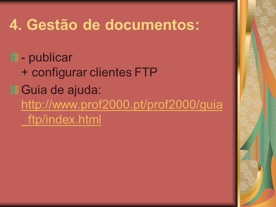 4. Gestão de documentos: - publicar + configurar clientes FTP Guia de ajuda: http://www.prof2000.pt/prof2000/guia _ftp/index.html http://www.prof2000.