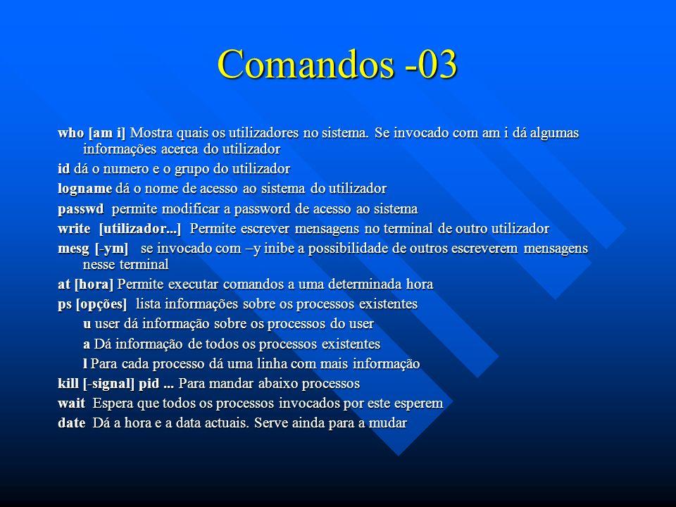 Comandos -03 who [am i] Mostra quais os utilizadores no sistema. Se invocado com am i dá algumas informações acerca do utilizador id dá o numero e o g