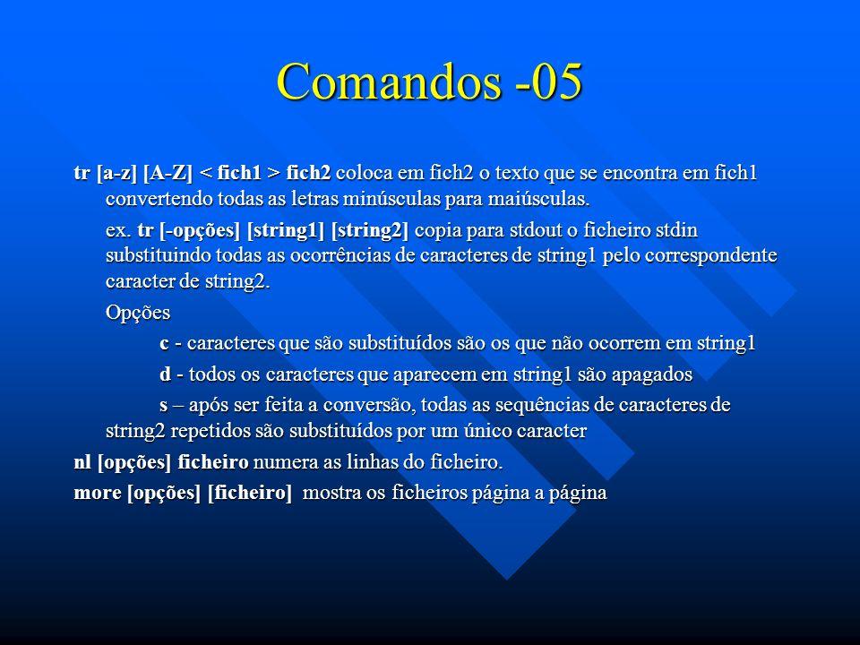 Comandos -05 tr [a-z] [A-Z] fich2 coloca em fich2 o texto que se encontra em fich1 convertendo todas as letras minúsculas para maiúsculas. ex. tr [-op