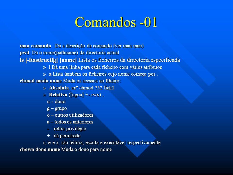 Comandos -01 man comando Dá a descrição de comando (ver man man) pwd Dá o nome(pathname) da directoria actual ls [-ltasdrucifg] [nome] Lista os fichei