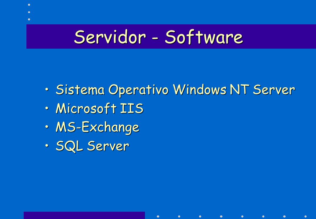 Servidor - Software Sistema Operativo Windows NT ServerSistema Operativo Windows NT Server Microsoft IISMicrosoft IIS MS-ExchangeMS-Exchange SQL Serve