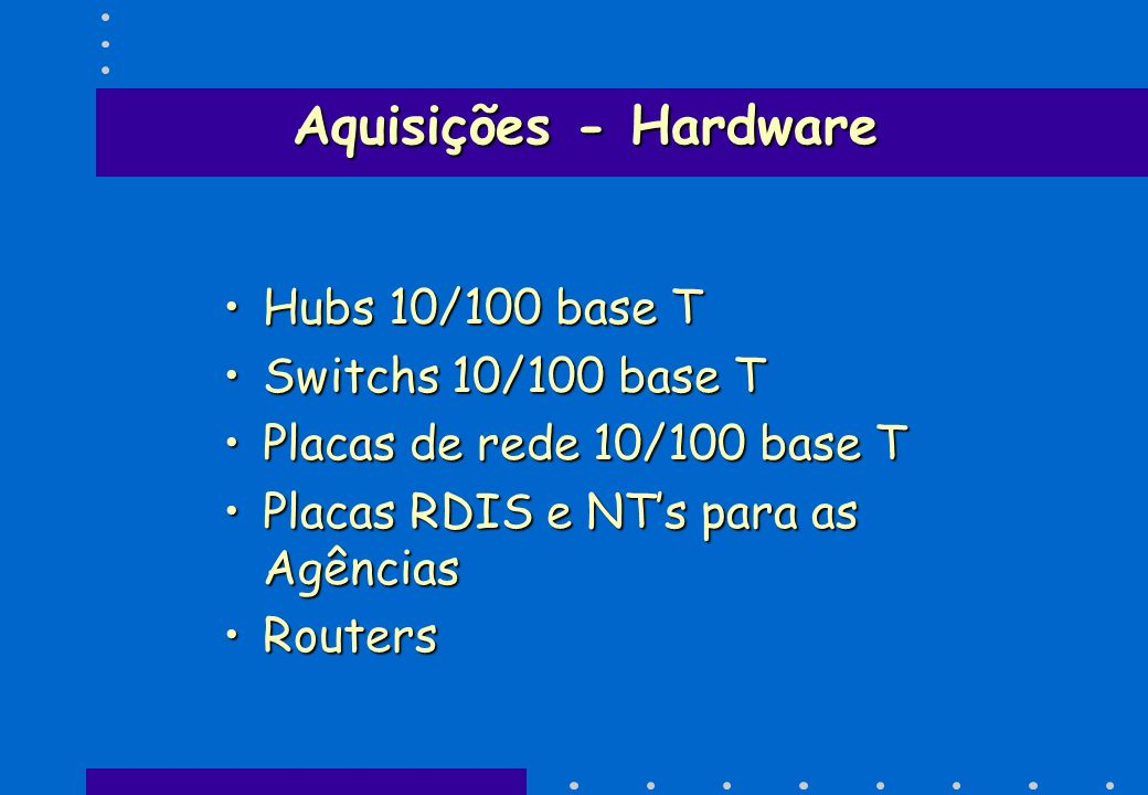 Aquisições - Hardware Hubs 10/100 base THubs 10/100 base T Switchs 10/100 base TSwitchs 10/100 base T Placas de rede 10/100 base TPlacas de rede 10/10