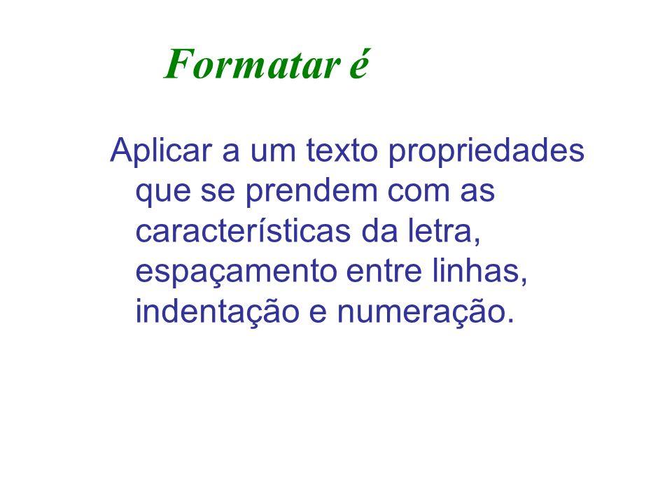 Formatar é Aplicar a um texto propriedades que se prendem com as características da letra, espaçamento entre linhas, indentação e numeração.