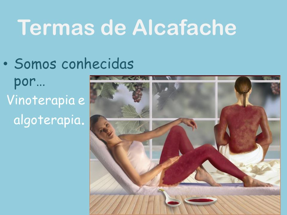 Termas de Alcafache Somos conhecidas por… Vinoterapia e algoterapia.