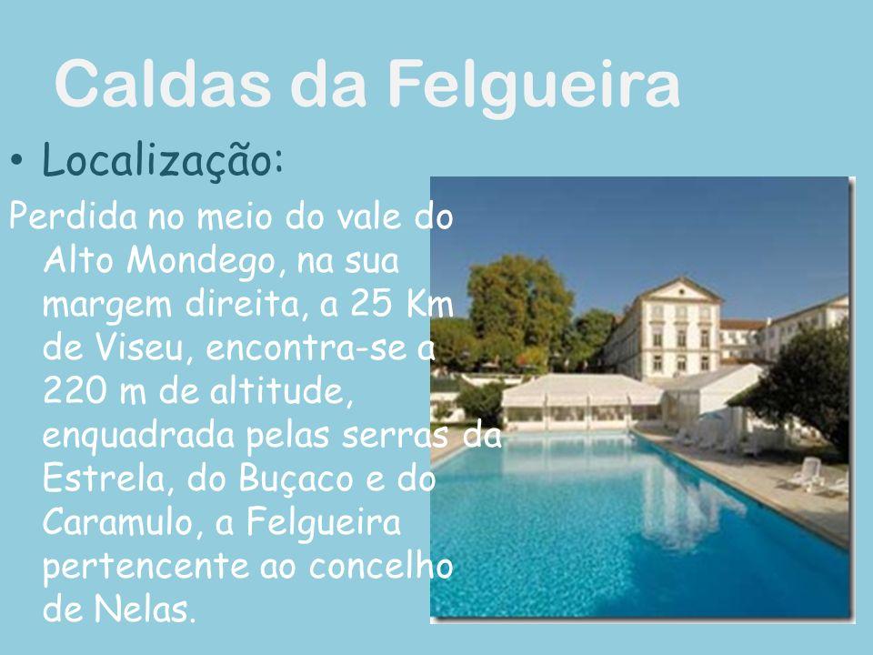 Caldas da Felgueira Localização: Perdida no meio do vale do Alto Mondego, na sua margem direita, a 25 Km de Viseu, encontra-se a 220 m de altitude, enquadrada pelas serras da Estrela, do Buçaco e do Caramulo, a Felgueira pertencente ao concelho de Nelas.