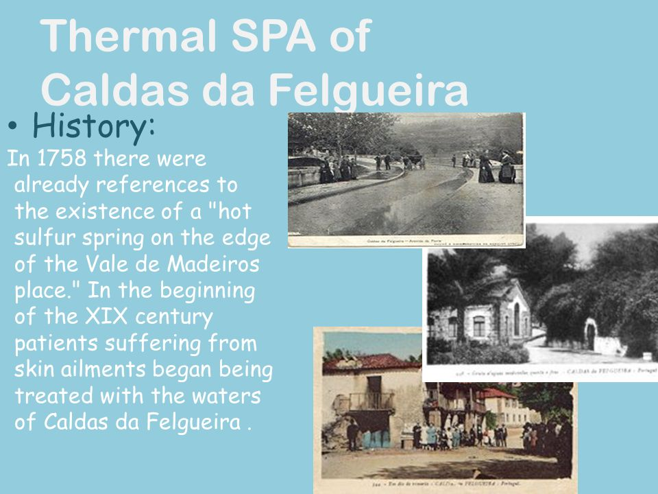 Thermal SPA of Caldas da Felgueira History: In 1758 there were already references to the existence of a hot sulfur spring on the edge of the Vale de Madeiros place. In the beginning of the XIX century patients suffering from skin ailments began being treated with the waters of Caldas da Felgueira.