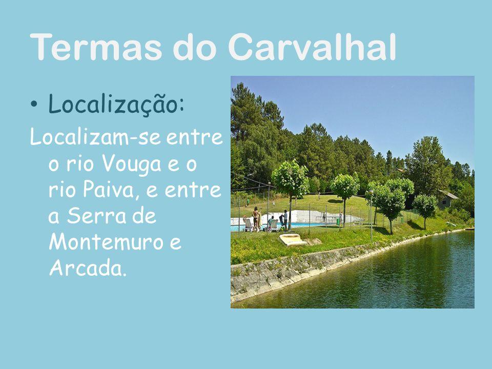 Termas do Carvalhal Localização: Localizam-se entre o rio Vouga e o rio Paiva, e entre a Serra de Montemuro e Arcada.
