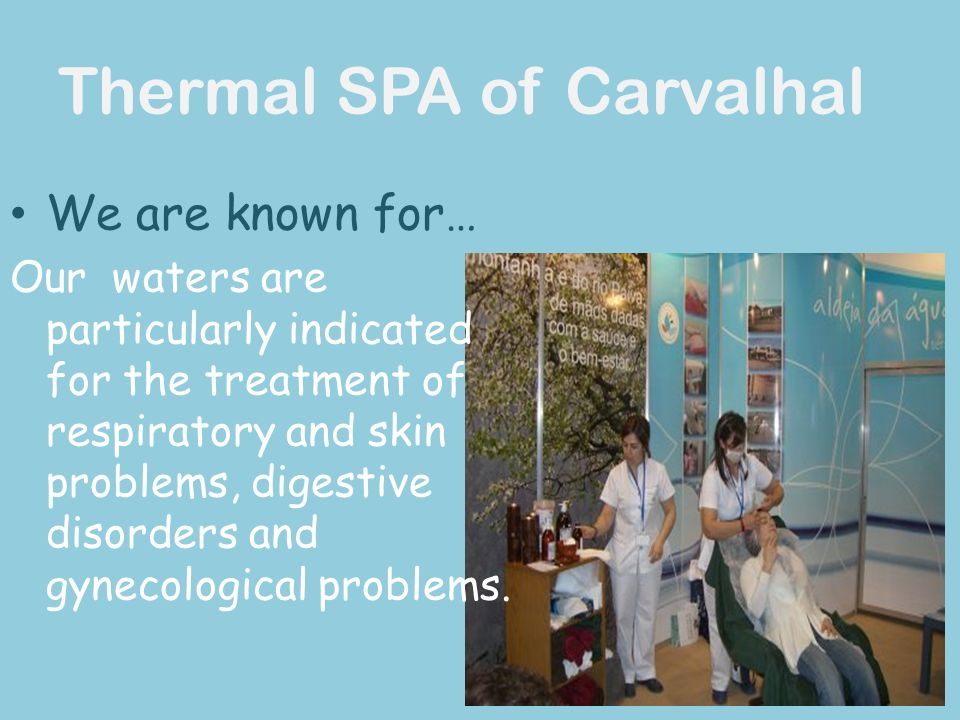 Thermal SPA of Carvalhal We are known for… Our waters are particularly indicated for the treatment of respiratory and skin problems, digestive disorders and gynecological problems.