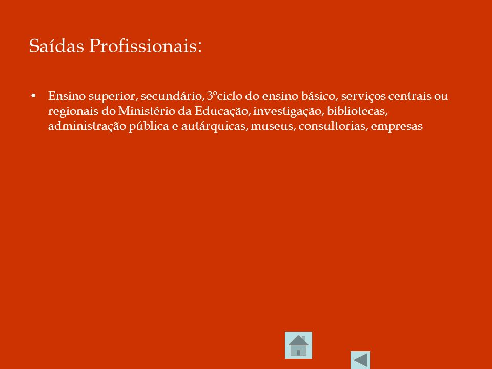 Saídas Profissionais : Ensino superior, secundário, 3ºciclo do ensino básico, serviços centrais ou regionais do Ministério da Educação, investigação, bibliotecas, administração pública e autárquicas, museus, consultorias, empresas