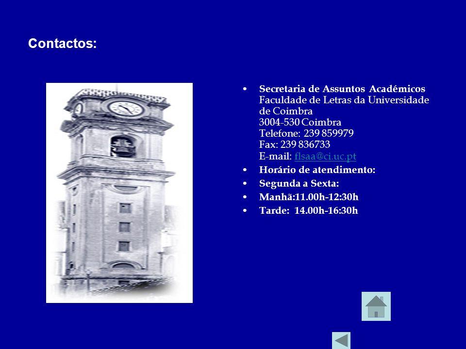 Contactos: Secretaria de Assuntos Académicos Faculdade de Letras da Universidade de Coimbra 3004-530 Coimbra Telefone: 239 859979 Fax: 239 836733 E-mail: flsaa@ci.uc.ptflsaa@ci.uc.pt Horário de atendimento: Segunda a Sexta: Manhã:11.00h-12:30h Tarde: 14.00h-16:30h