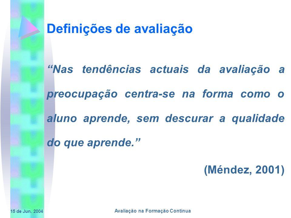 15 de Jun. 2004 Avaliação na Formação Contínua Definições de avaliação Nas tendências actuais da avaliação a preocupação centra-se na forma como o alu