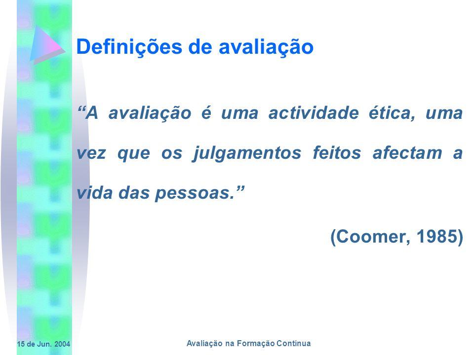 15 de Jun. 2004 Avaliação na Formação Contínua Definições de avaliação A avaliação é uma actividade ética, uma vez que os julgamentos feitos afectam a
