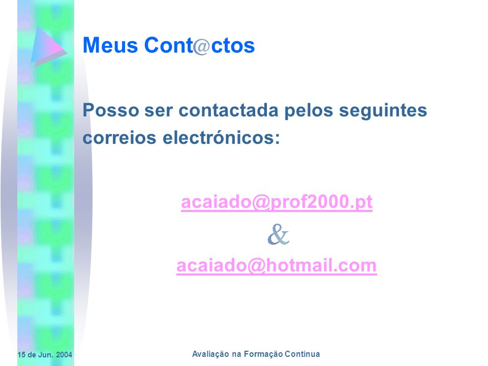 15 de Jun. 2004 Avaliação na Formação Contínua Meus Cont ctos Posso ser contactada pelos seguintes correios electrónicos: acaiado@prof2000.pt acaiado@