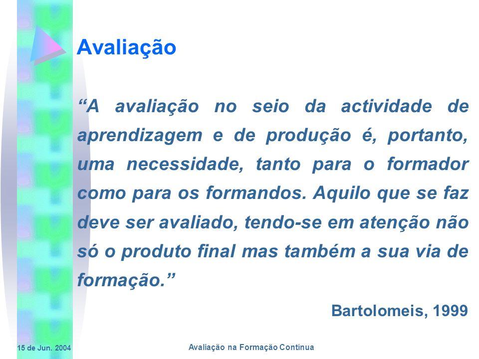 15 de Jun. 2004 Avaliação na Formação Contínua Avaliação A avaliação no seio da actividade de aprendizagem e de produção é, portanto, uma necessidade,