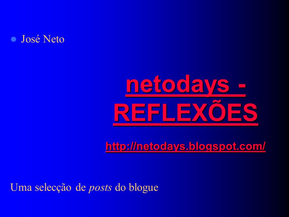 netodays - REFLEXÕES http://netodays.blogspot.com/ netodays - REFLEXÕES http://netodays.blogspot.com/ José Neto Uma selecção de posts do blogue
