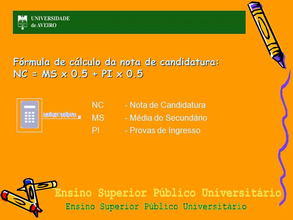 Fórmula de cálculo da nota de candidatura: NC = MS x 0.5 + PI x 0.5 NC- Nota de Candidatura MS- Média do Secundário PI- Provas de Ingresso
