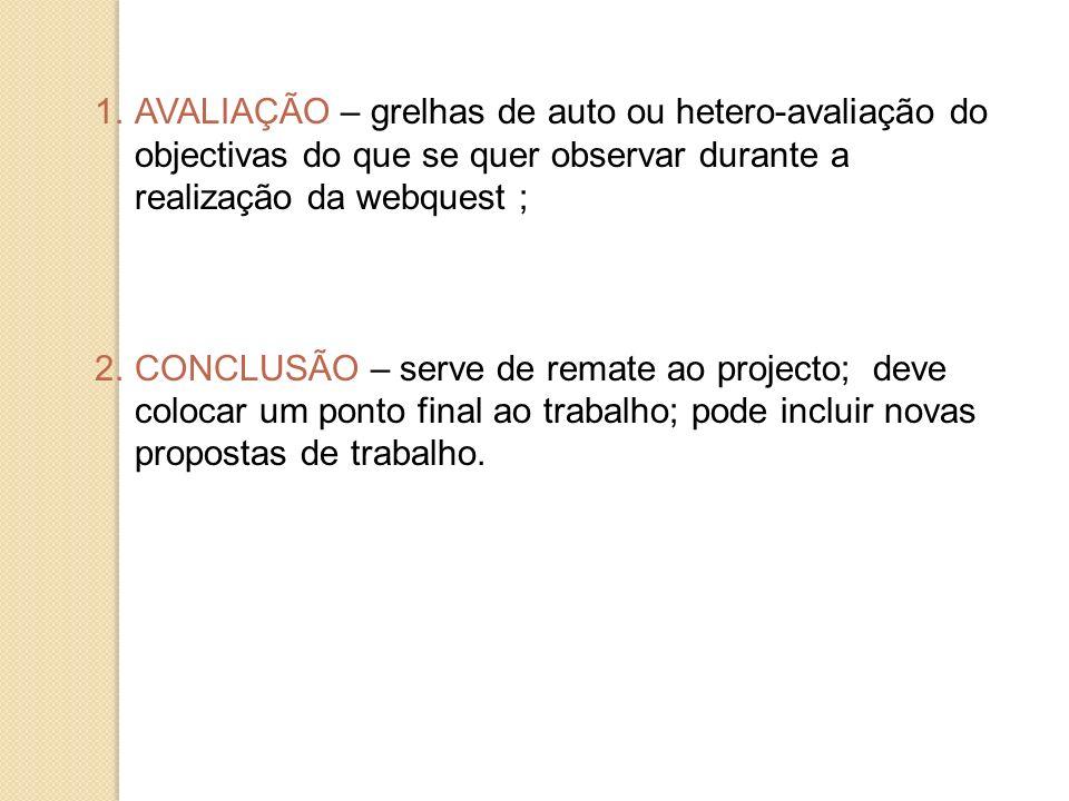 1.AVALIAÇÃO – grelhas de auto ou hetero-avaliação do objectivas do que se quer observar durante a realização da webquest ; 2.CONCLUSÃO – serve de rema