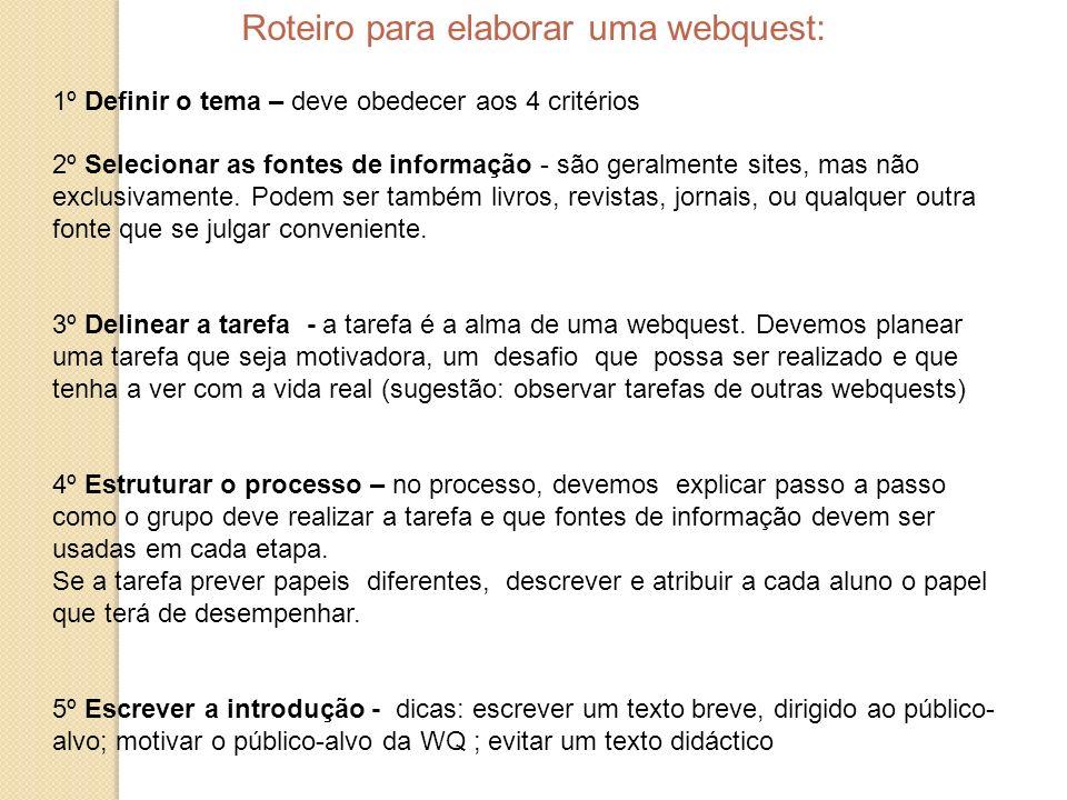 Roteiro para elaborar uma webquest: 1º Definir o tema – deve obedecer aos 4 critérios 2º Selecionar as fontes de informação - são geralmente sites, ma
