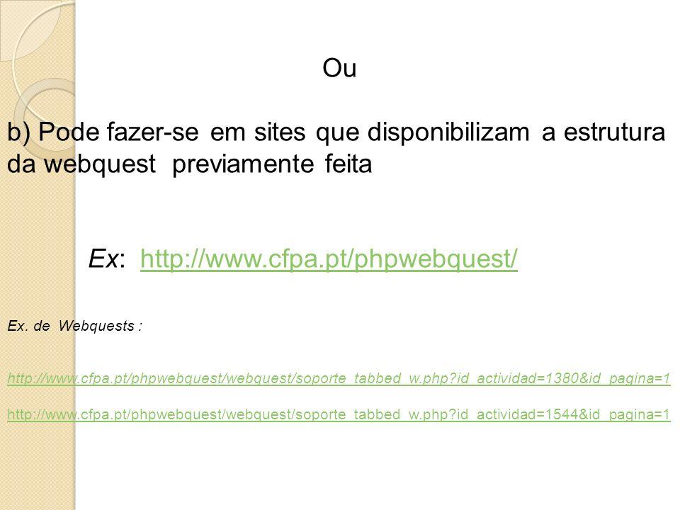 Ou b) Pode fazer-se em sites que disponibilizam a estrutura da webquest previamente feita Ex: http://www.cfpa.pt/phpwebquest/http://www.cfpa.pt/phpweb