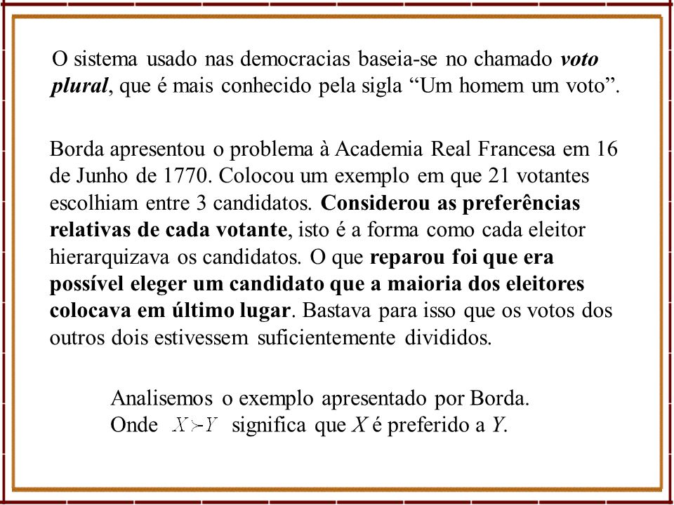 Borda apresentou o problema à Academia Real Francesa em 16 de Junho de 1770. Colocou um exemplo em que 21 votantes escolhiam entre 3 candidatos. Consi