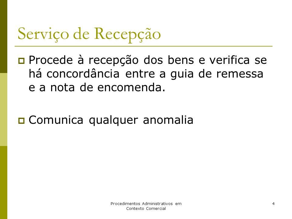 Procedimentos Administrativos em Contexto Comercial 4 Serviço de Recepção Procede à recepção dos bens e verifica se há concordância entre a guia de re