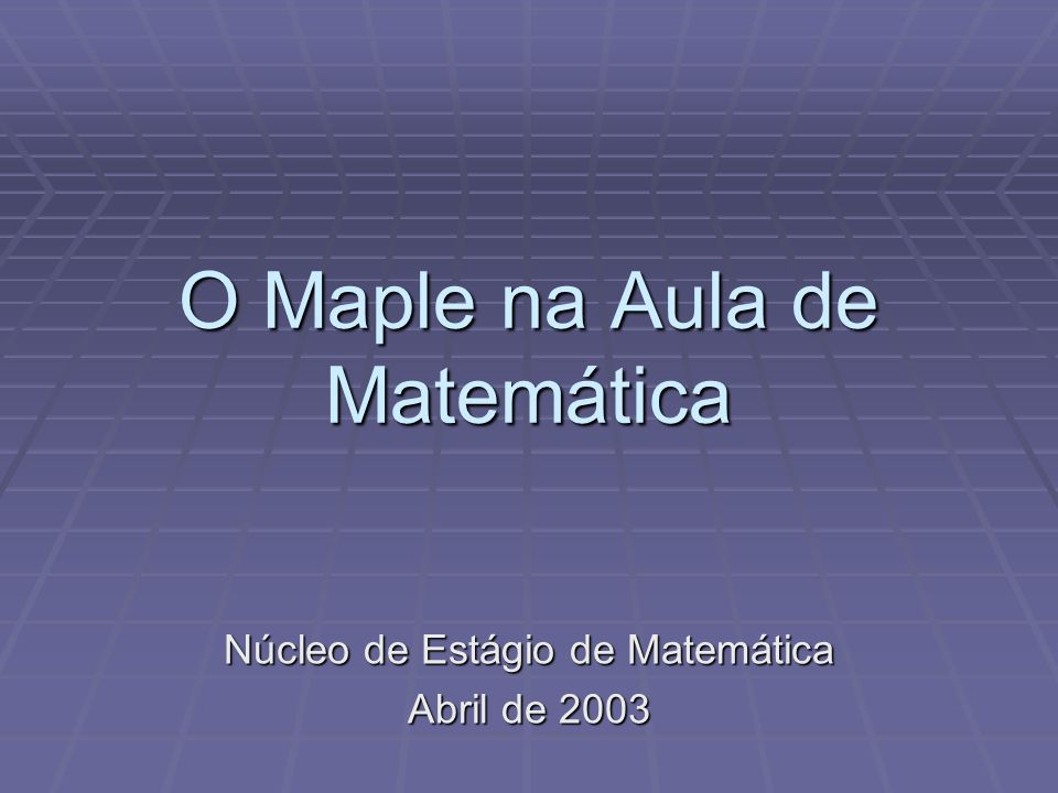 O Maple na Aula de Matemática Núcleo de Estágio de Matemática Abril de 2003