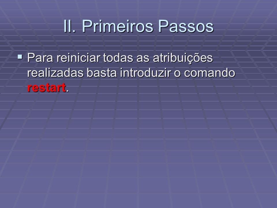 II. Primeiros Passos Para reiniciar todas as atribuições realizadas basta introduzir o comando restart. Para reiniciar todas as atribuições realizadas