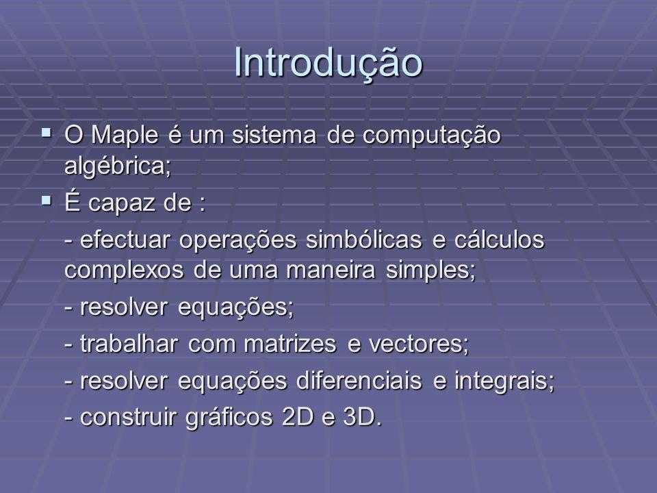 Introdução O Maple é um sistema de computação algébrica; O Maple é um sistema de computação algébrica; É capaz de : É capaz de : - efectuar operações