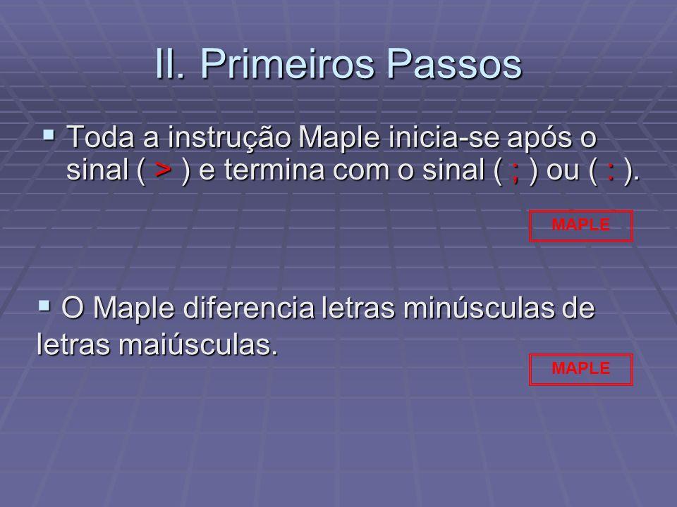II. Primeiros Passos Toda a instrução Maple inicia-se após o sinal ( > ) e termina com o sinal ( ; ) ou ( : ). Toda a instrução Maple inicia-se após o