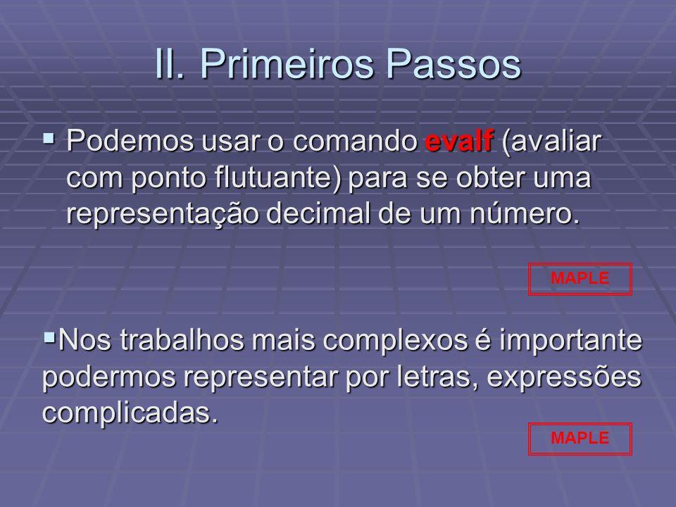 II. Primeiros Passos Podemos usar o comando evalf (avaliar com ponto flutuante) para se obter uma representação decimal de um número. Podemos usar o c