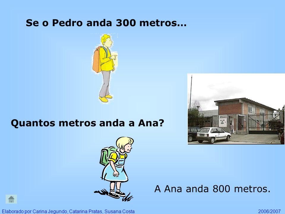 Se o Pedro anda 300 metros… Quantos metros anda a Ana? A Ana anda 800 metros. Elaborado por Carina Jegundo, Catarina Pratas, Susana Costa2006/2007