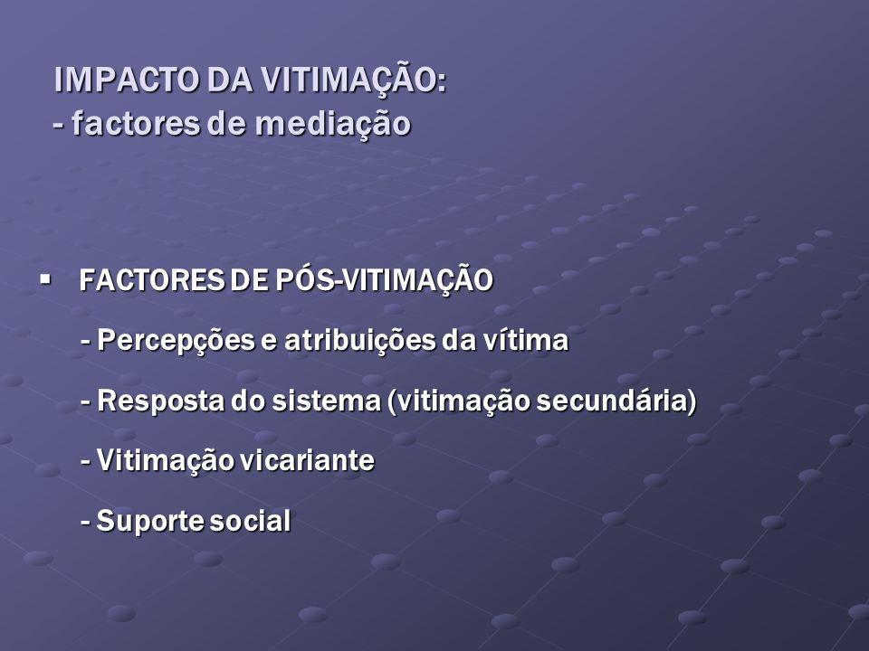 FACTORES DE PÓS-VITIMAÇÃO FACTORES DE PÓS-VITIMAÇÃO - Percepções e atribuições da vítima - Resposta do sistema (vitimação secundária) - Vitimação vica