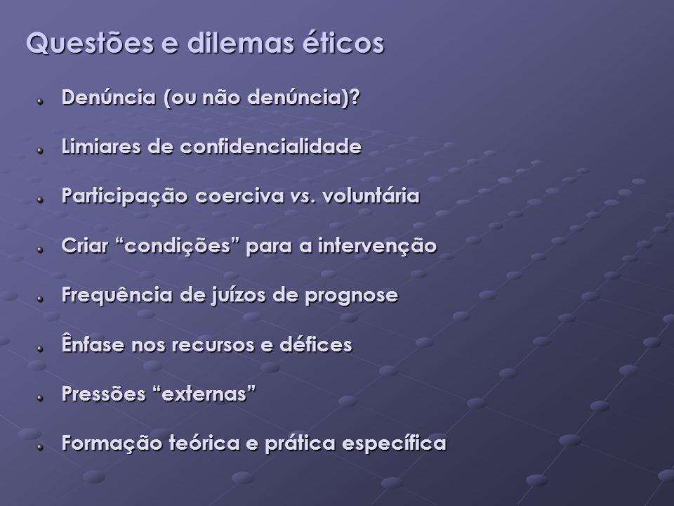 Questões e dilemas éticos Denúncia (ou não denúncia)? Limiares de confidencialidade Participação coerciva vs. voluntária Criar condições para a interv