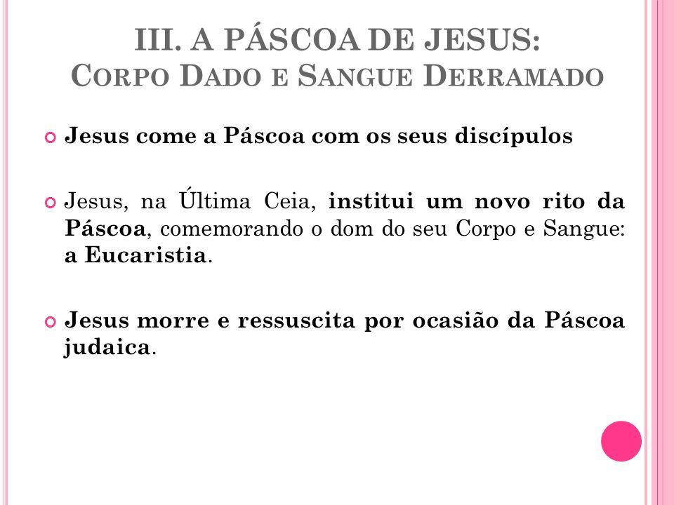 III. A PÁSCOA DE JESUS: C ORPO D ADO E S ANGUE D ERRAMADO Jesus come a Páscoa com os seus discípulos Jesus, na Última Ceia, institui um novo rito da P