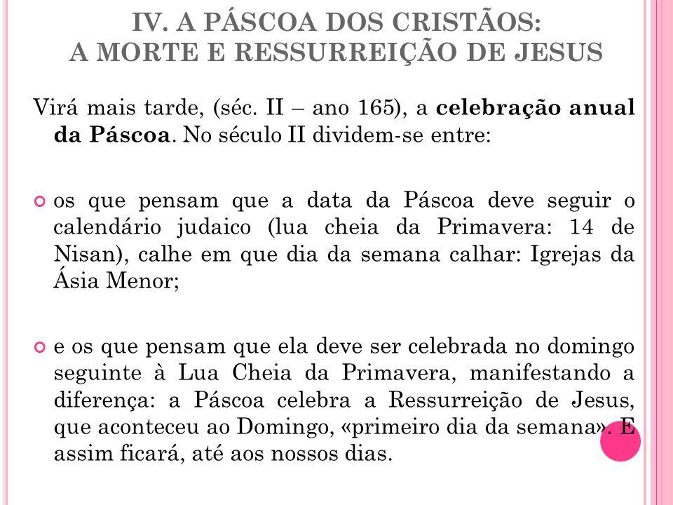 IV. A PÁSCOA DOS CRISTÃOS: A MORTE E RESSURREIÇÃO DE JESUS Virá mais tarde, (séc. II – ano 165), a celebração anual da Páscoa. No século II dividem-se