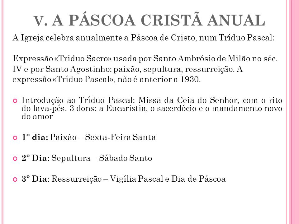 V. A PÁSCOA CRISTÃ ANUAL A Igreja celebra anualmente a Páscoa de Cristo, num Tríduo Pascal: Expressão «Tríduo Sacro» usada por Santo Ambrósio de Milão