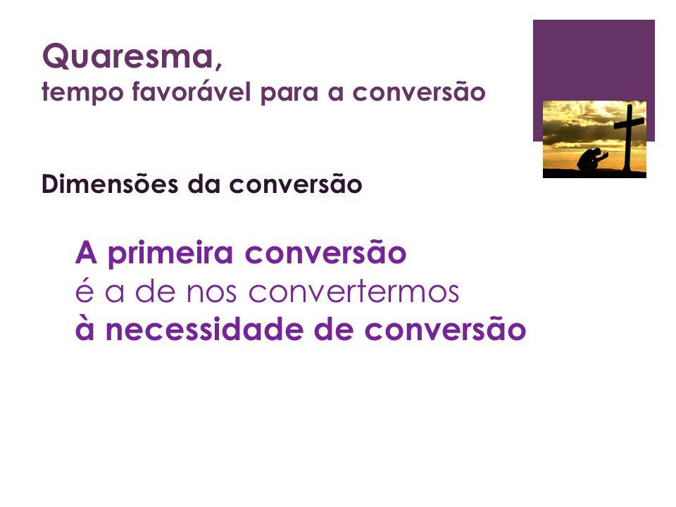 Quaresma, tempo favorável para a conversão Dimensões da conversão A primeira conversão é a de nos convertermos à necessidade de conversão