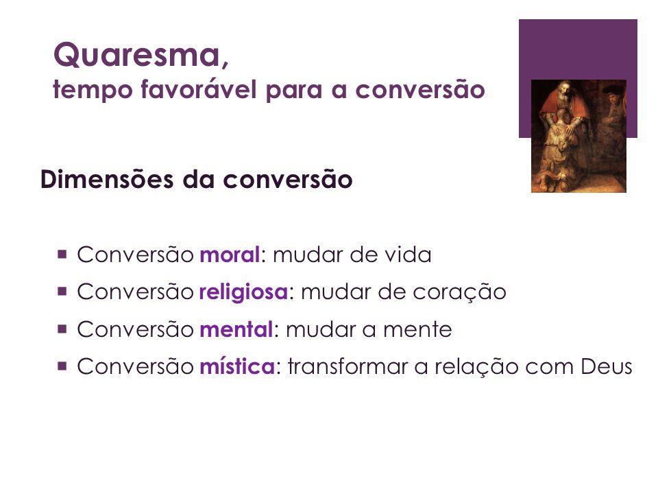 Quaresma, tempo favorável para a conversão Dimensões da conversão Conversão moral : mudar de vida Conversão religiosa : mudar de coração Conversão men