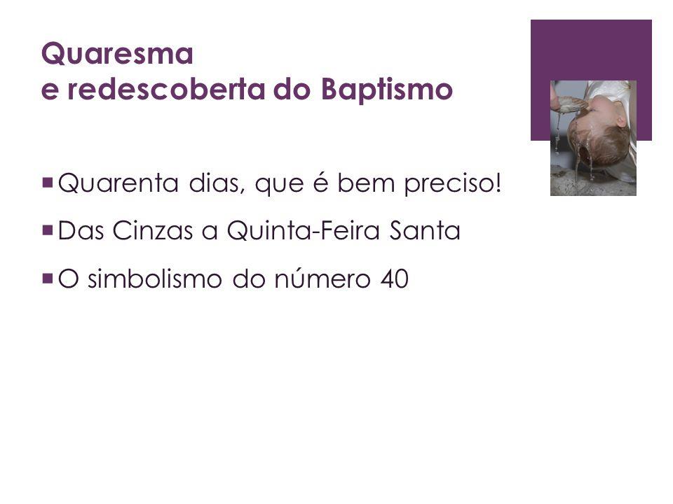 Quaresma e redescoberta do Baptismo Quarenta dias, que é bem preciso! Das Cinzas a Quinta-Feira Santa O simbolismo do número 40