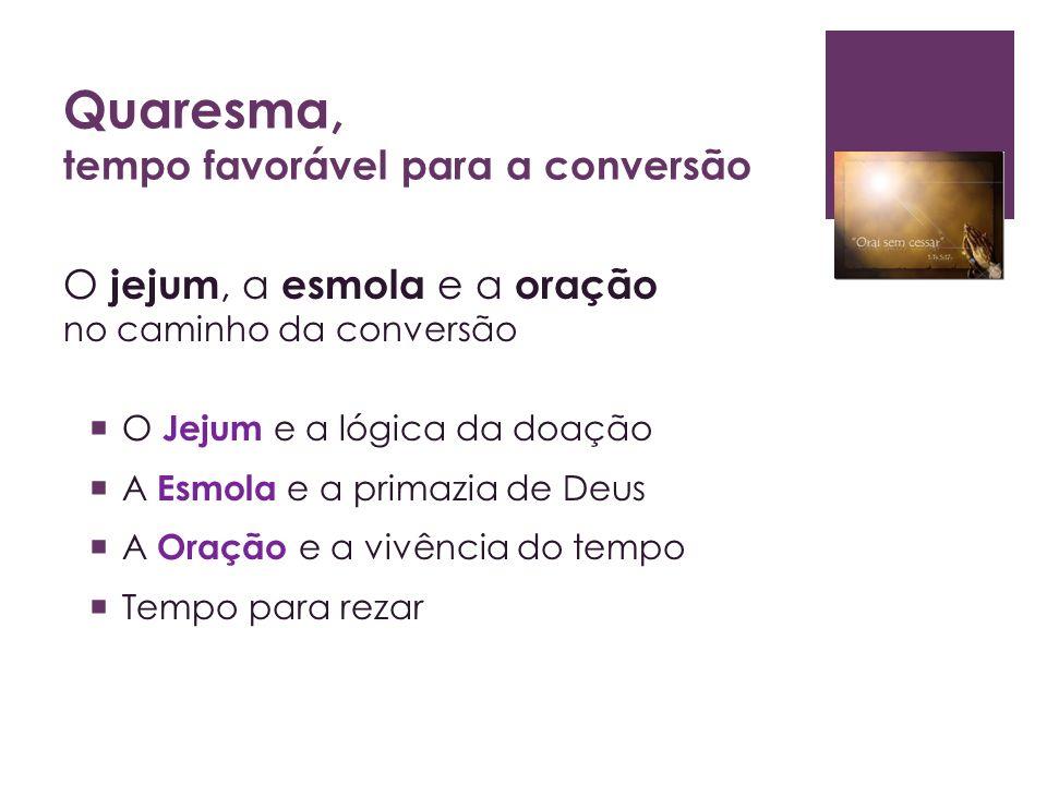 Quaresma, tempo favorável para a conversão O jejum, a esmola e a oração no caminho da conversão O Jejum e a lógica da doação A Esmola e a primazia de