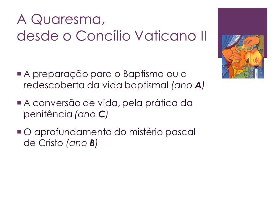 A Quaresma, desde o Concílio Vaticano II A preparação para o Baptismo ou a redescoberta da vida baptismal (ano A ) A conversão de vida, pela prática d