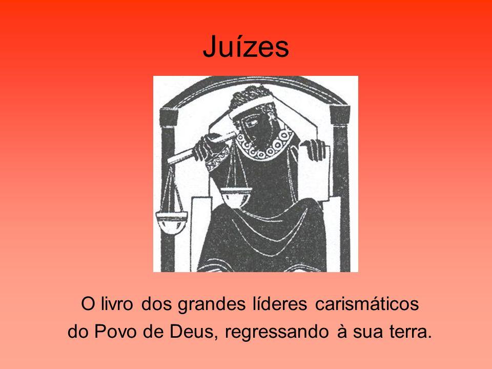 Juízes O livro dos grandes líderes carismáticos do Povo de Deus, regressando à sua terra.