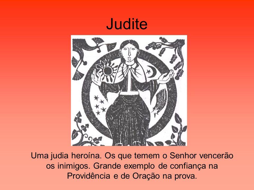 Judite Uma judia heroína. Os que temem o Senhor vencerão os inimigos. Grande exemplo de confiança na Providência e de Oração na prova.